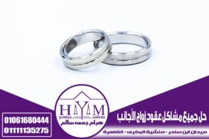 حل جميع مشاكل عقود زواج الأجانب في مصر – زواج السعوديات من جنسيات مغايرة مع المحامي الافضل هيام جمعه سالم